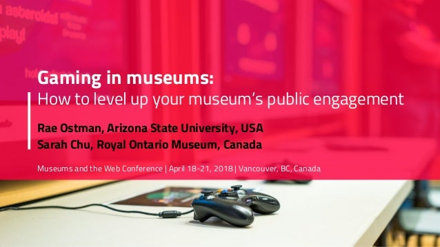 Gaming in museums: How to level up your museum's public engagement Rae Ostman, Arizona State University, USA Sarah Chu, Ro...