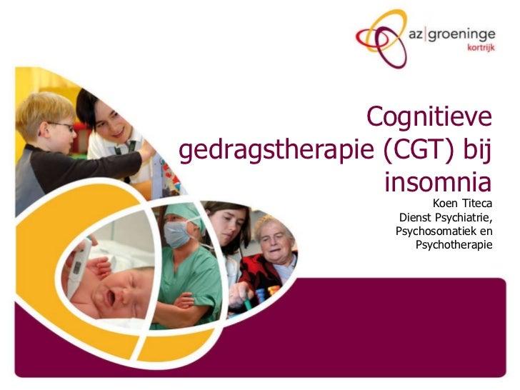 Cognitieve gedragstherapie (CGT) bij insomnia Koen Titeca Dienst Psychiatrie, Psychosomatiek en Psychotherapie