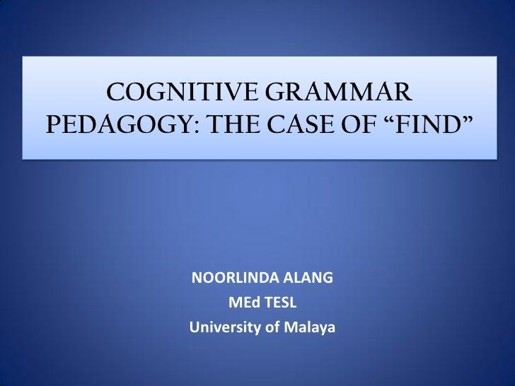 """COGNITIVE GRAMMAR PEDAGOGY: THE CASE OF """"FIND""""              NOORLINDA ALANG               MEd TESL          University of ..."""