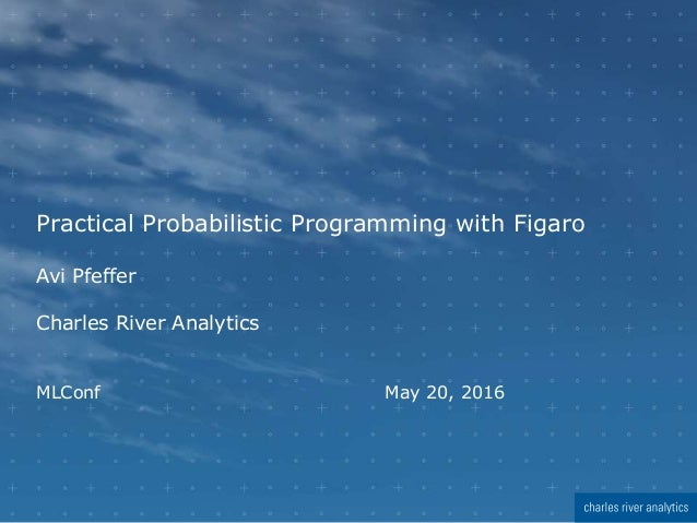 Practical Probabilistic Programming with Figaro Avi Pfeffer Charles River Analytics MLConf May 20, 2016