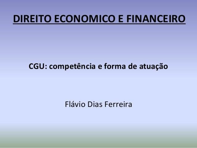 DIREITO ECONOMICO E FINANCEIRO CGU: competência e forma de atuação Flávio Dias Ferreira