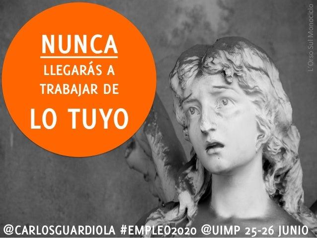 NUNCALLEGARÁS ATRABAJAR DELO TUYO@CARLOSGUARDIOLA #EMPLEO2020 @UIMP 25-26 JUNIOL'Orso Sul Monociclo