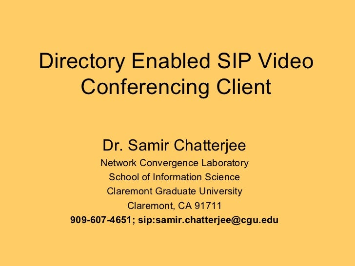 Directory Enabled SIP Video Conferencing Client Dr. Samir Chatterjee Network Convergence Laboratory School of Information ...