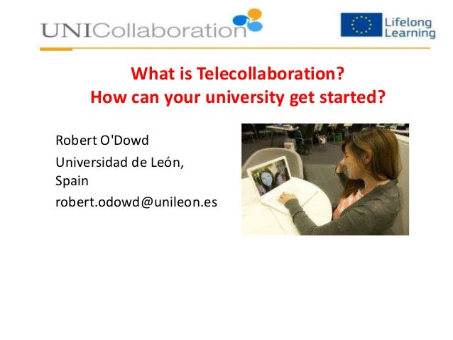 What is Telecollaboration?  How can your university get started?  Robert O'Dowd  Universidad de León,  Spain  robert.odowd...