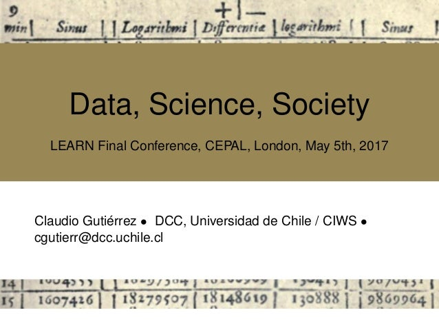 Data, Science, Society LEARN Final Conference, CEPAL, London, May 5th, 2017 Claudio Guti´errez • DCC, Universidad de Chile...