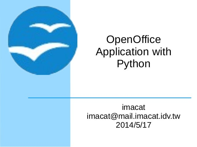 OpenOffice Application with Python imacat imacat@mail.imacat.idv.tw 2014/5/17