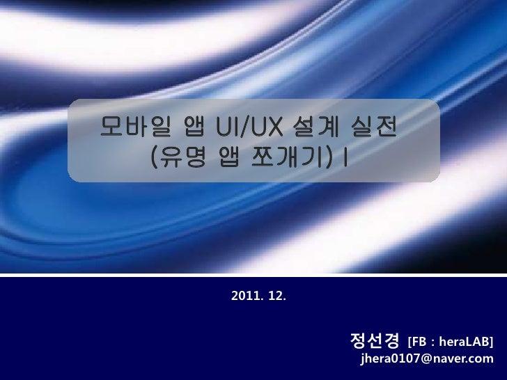 모바일 앱 UI/UX 설계 실전  (유명 앱 쪼개기) I       2011. 12.                   정선경    [FB : heraLAB]                   jhera0107@naver....