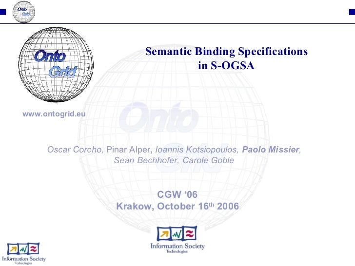 CGW '06 Krakow, October 16 th  2006 Semantic Binding Specifications in S-OGSA Oscar Corcho,  Pinar Alper ,  Ioannis Kotsio...