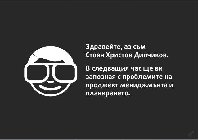 Здравейте, аз съм Стоян Христов Дипчиков. В следващия час ще ви запозная с проблемите на проджект мениджмънта и планиранет...