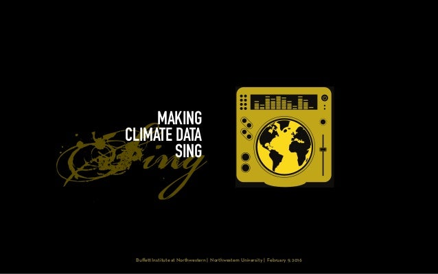 Sing Buffe Institute at Northwestern | Northwestern University | February 9, 2016 MAKING CLIMATE DATA SING