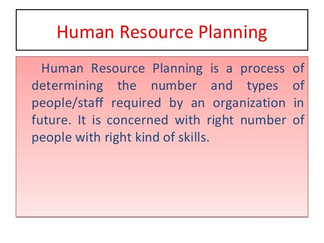 Human Resource Planning Human Resource Planning is a process of determining the number and types of people/staff required ...