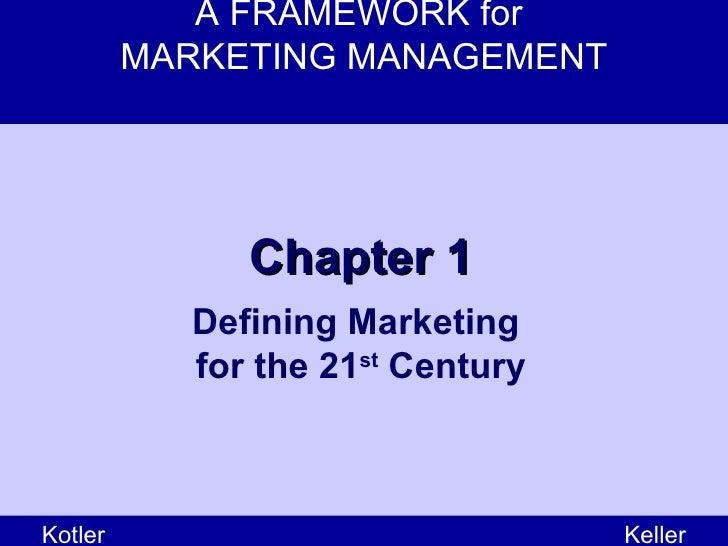 A FRAMEWORK for  MARKETING MANAGEMENT Kotler Keller Chapter 1 Defining Marketing  for the 21 st  Century