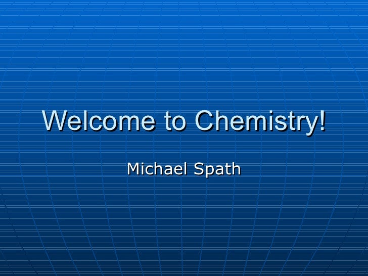 Welcome to Chemistry! Michael Spath