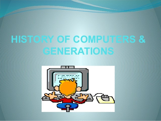 HISTORY OF COMPUTERS & GENERATIONS