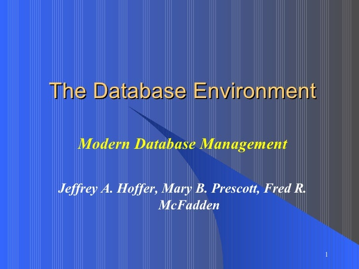 The Database Environment Modern Database Management Jeffrey A. Hoffer, Mary B. Prescott, Fred R. McFadden