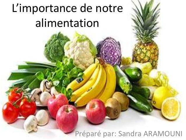 L'importance de notre alimentation Préparé par: Sandra ARAMOUNI