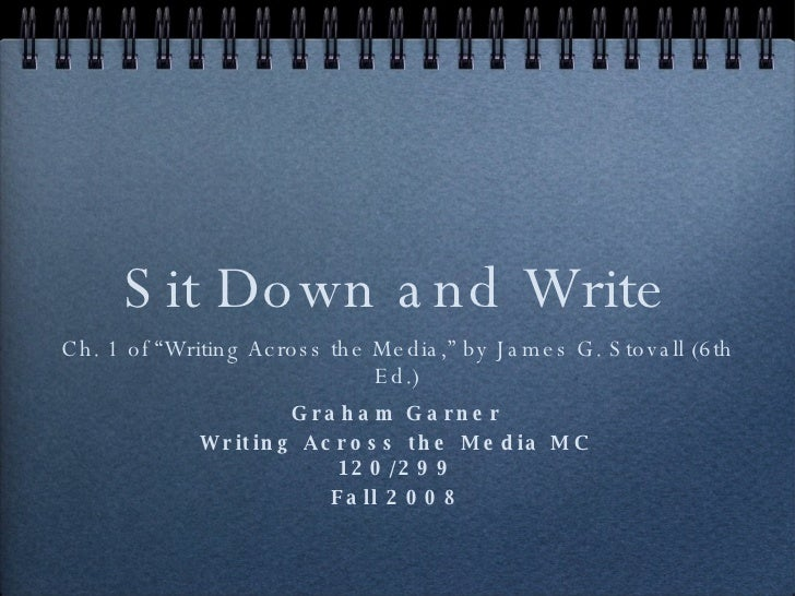 "Sit Down and Write <ul><li>Ch. 1 of ""Writing Across the Media,"" by James G. Stovall (6th Ed.) </li></ul>Graham Garner Writ..."