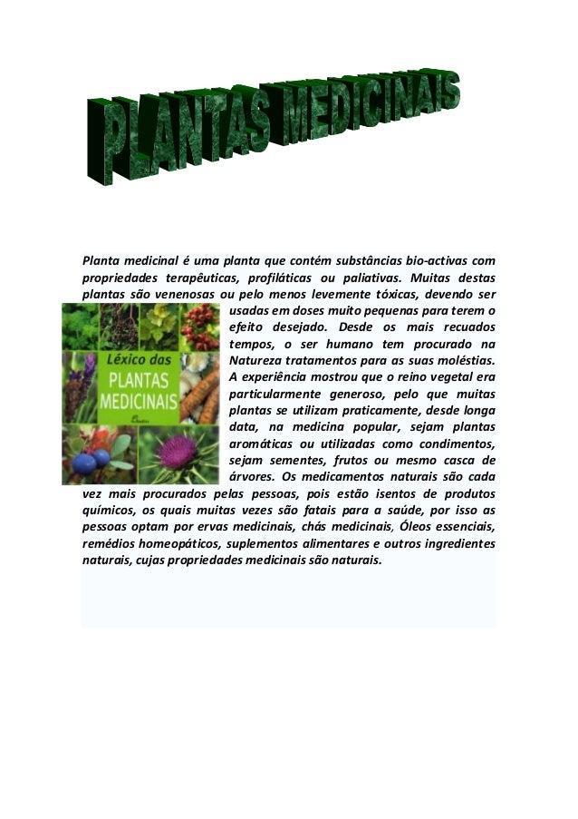 Planta medicinal é uma planta que contém substâncias bio-activas com propriedades terapêuticas, profiláticas ou paliativas...