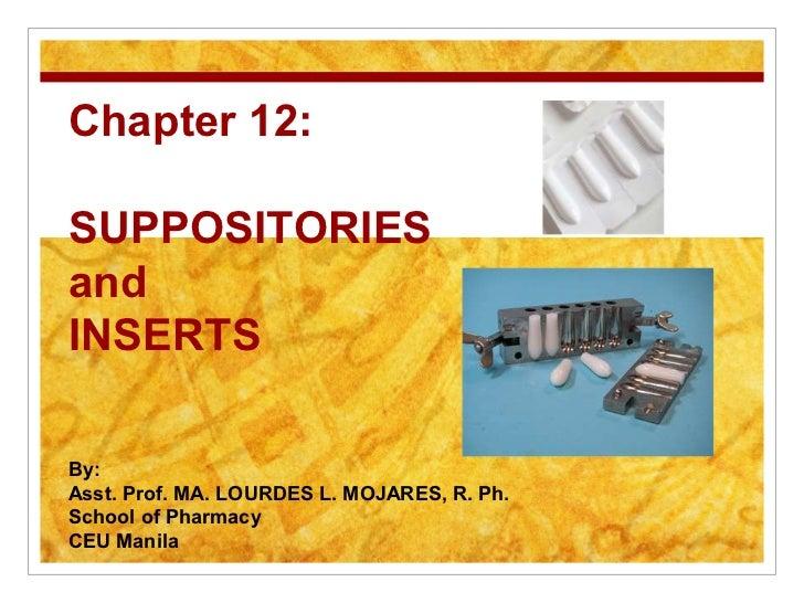 Chapter 12:SUPPOSITORIESandINSERTSBy:Asst. Prof. MA. LOURDES L. MOJARES, R. Ph.School of PharmacyCEU Manila