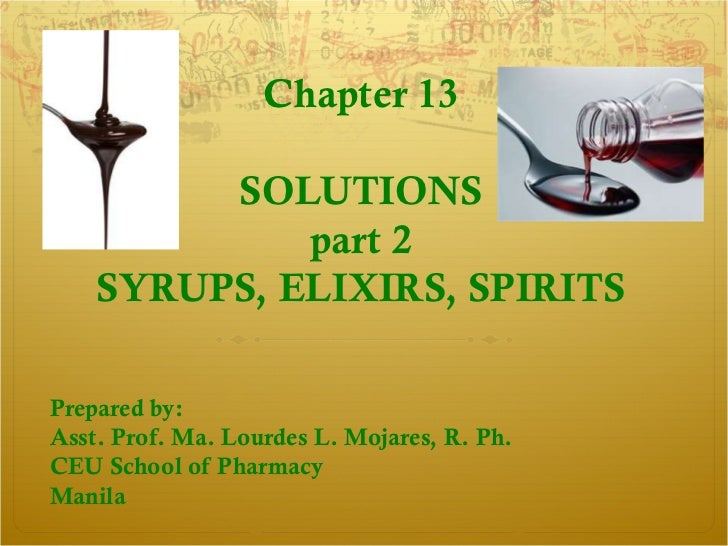 Chapter 13         SOLUTIONS             part 2    SYRUPS, ELIXIRS, SPIRITSPrepared by:Asst. Prof. Ma. Lourdes L. Mojares,...