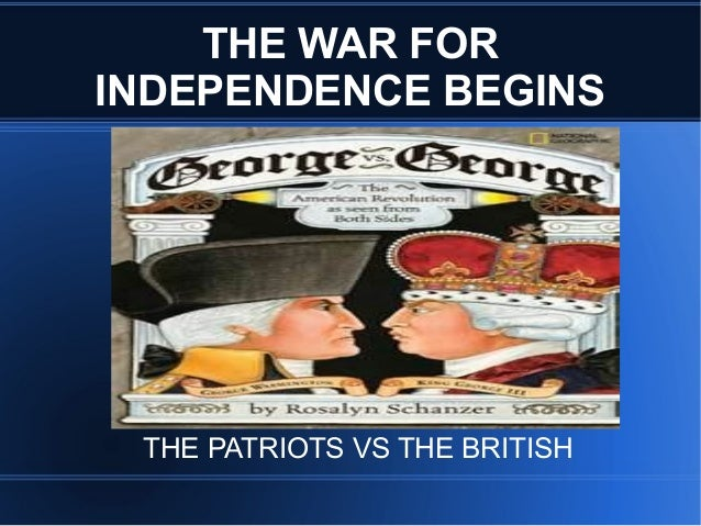 THE WAR FOR INDEPENDENCE BEGINS  THE PATRIOTS VS THE BRITISH