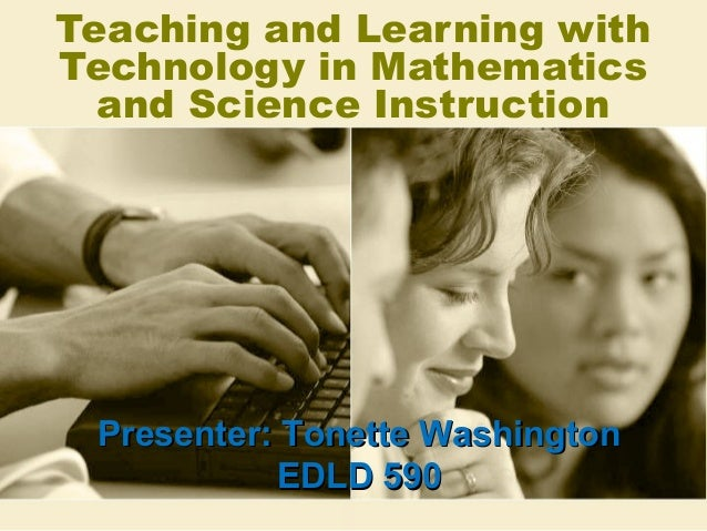 Teaching and Learning with Technology in Mathematics and Science Instruction  Presenter: Tonette Washington EDLD 590
