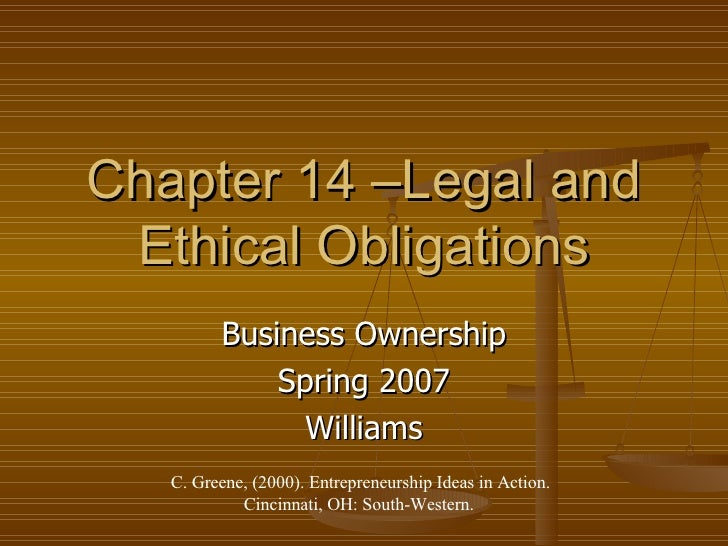Chapter 14 –Legal and Ethical Obligations Business Ownership Spring 2007 Williams C. Greene, (2000). Entrepreneurship Idea...