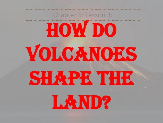 Chapter 5: Lesson 3:  How do volcanoes shape the land?