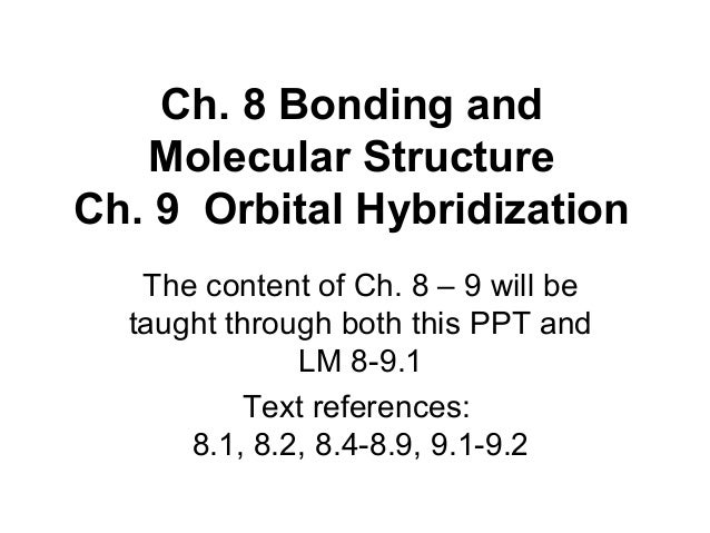 Ch. 8 Bonding and Molecular Structure Ch. 9 Orbital Hybridization The content of Ch. 8 – 9 will be taught through both thi...