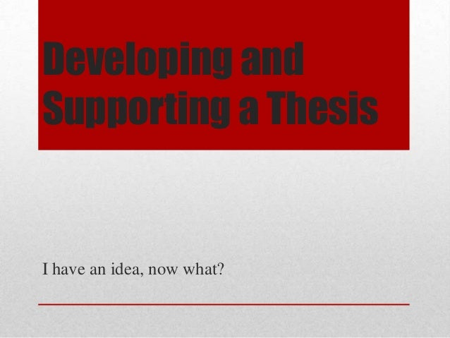 Developing and Supporting a Thesis  I have an idea, now what?