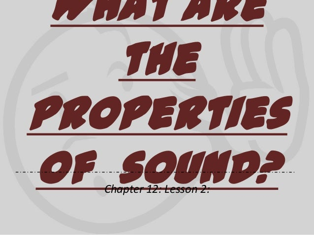 What are the properties of sound? Chapter 12: Lesson 2: