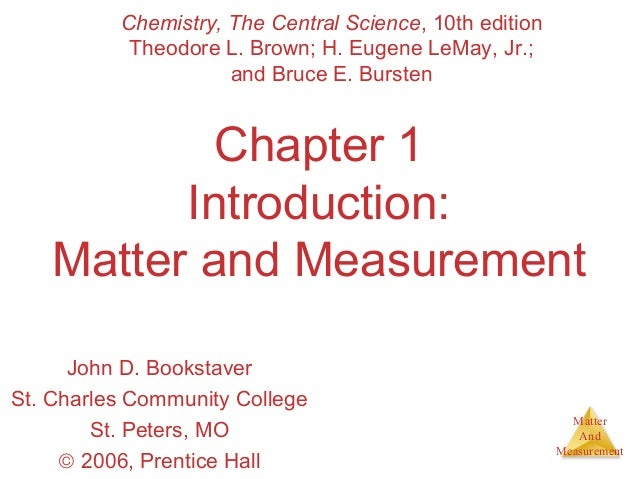 Matter  And  Measurement  Chemistry, The Central Science, 10th edition  Theodore L. Brown; H. Eugene LeMay, Jr.;  and Bruc...