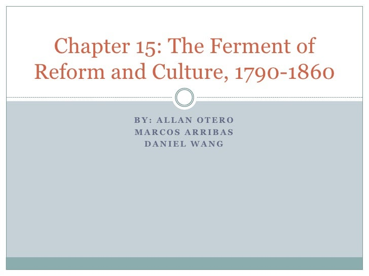 By: Allan Otero<br />Marcos Arribas<br />Daniel Wang<br />Chapter 15: The Ferment of Reform and Culture, 1790-1860<br />