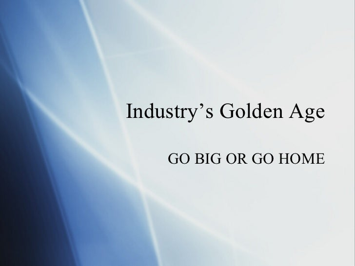 Industry's Golden Age GO BIG OR GO HOME