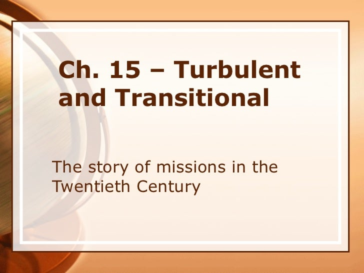 Ch. 15 – Turbulent and Transitional The story of missions in the Twentieth Century