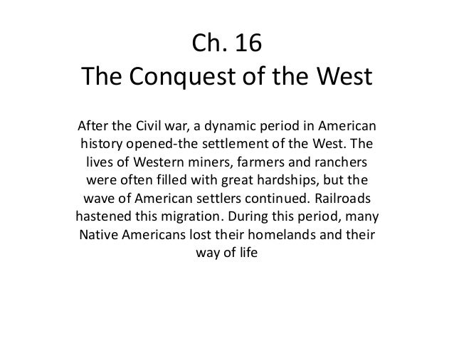 Ch. 16The Conquest of the WestAfter the Civil war, a dynamic period in American history opened-the settlement of the West....