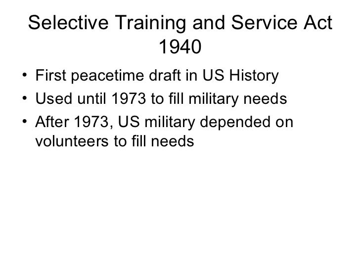 Selective Training and Service Act               1940• First peacetime draft in US History• Used until 1973 to fill milita...