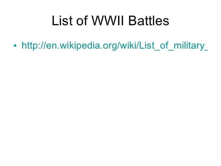 List of WWII Battles <ul><li>http://en.wikipedia.org/wiki/List_of_military_engagements_of_World_War_II </li></ul>