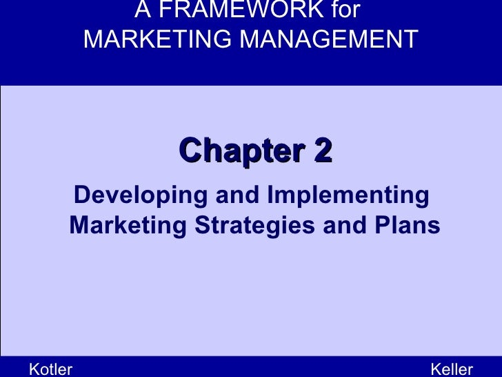 A FRAMEWORK for  MARKETING MANAGEMENT Kotler Keller Chapter 2 Developing and Implementing  Marketing Strategies and Plans
