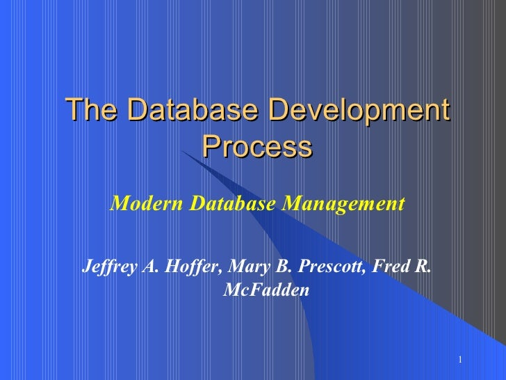 The Database Development Process Modern Database Management Jeffrey A. Hoffer, Mary B. Prescott, Fred R. McFadden