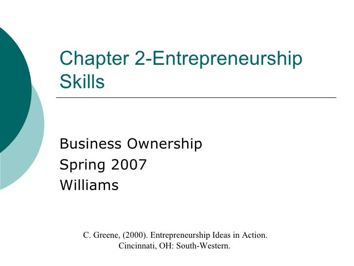 Chapter 2-Entrepreneurship Skills Business Ownership Spring 2007 Williams C. Greene, (2000). Entrepreneurship Ideas in Act...