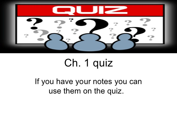Ch. 1 quizIf you have your notes you can     use them on the quiz.