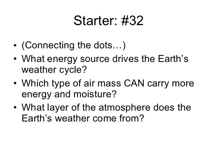 Starter: #32  <ul><li>(Connecting the dots…) </li></ul><ul><li>What energy source drives the Earth's weather cycle? </li><...