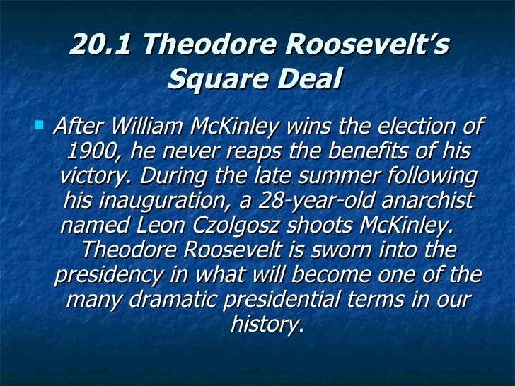 president theodore roosevelts square deal essay Theodore roosevelt [1] richard m abrams the administration of theodore  roosevelt [2] was in some respects the first modern presidency it is with  roosevelt that the most  cooking up the square deal roosevelt's primary task  was to gain.