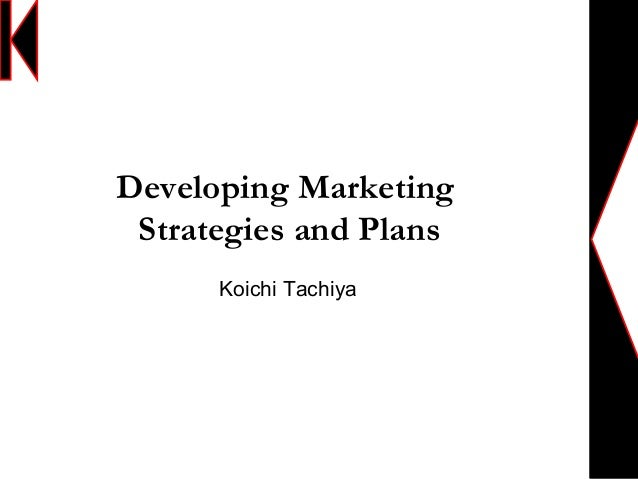 Developing MarketingStrategies and PlansKoichi Tachiya
