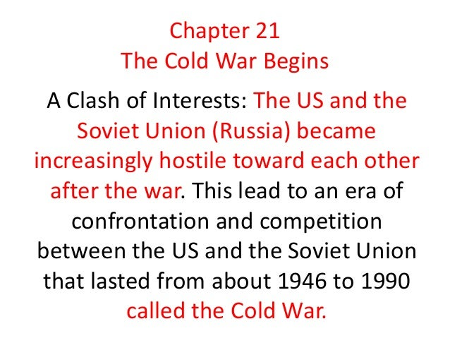 Chapter 21        The Cold War Begins  A Clash of Interests: The US and the     Soviet Union (Russia) becameincreasingly h...