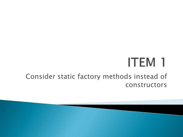 ITEM 1<br />Consider static factory methods instead of constructors <br />