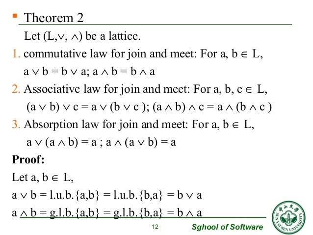  Theorem 2  Let (L,Ú, Ù) be a lattice.  1. commutative law for join and meet: For a, b Î L,  a Ú b = b Ú a; a Ù b = b Ù a...