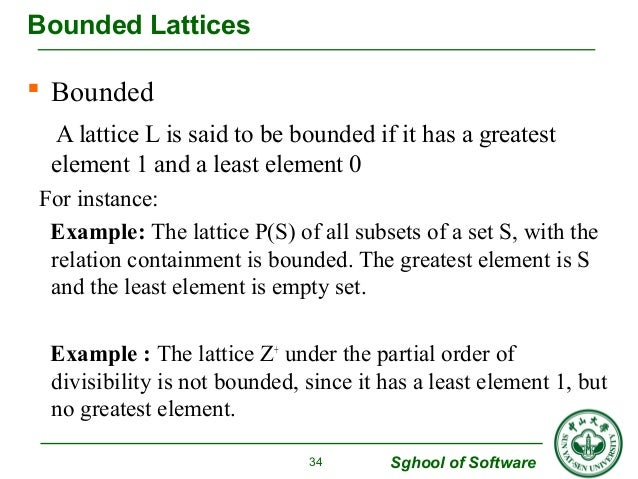  Bounded  A lattice L is said to be bounded if it has a greatest  element 1 and a least element 0  For instance:  Example...