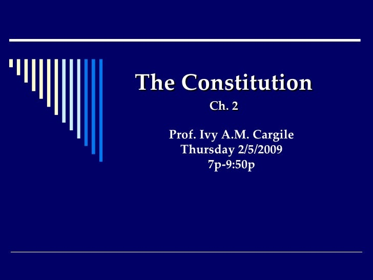 The Constitution Ch. 2 Prof. Ivy A.M. Cargile Thursday 2/5/2009 7p-9:50p